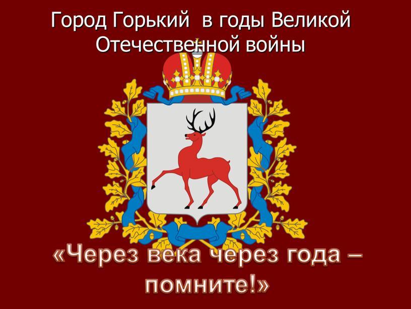Город Горький в годы Великой Отечественной войны «Через века через года –помните!»