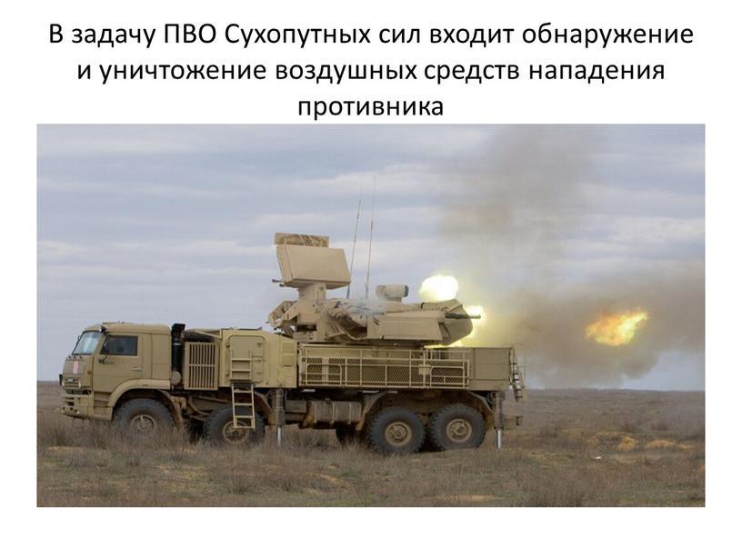 В задачу ПВО Сухопутных сил входит обнаружение и уничтожение воздушных средств нападения противника