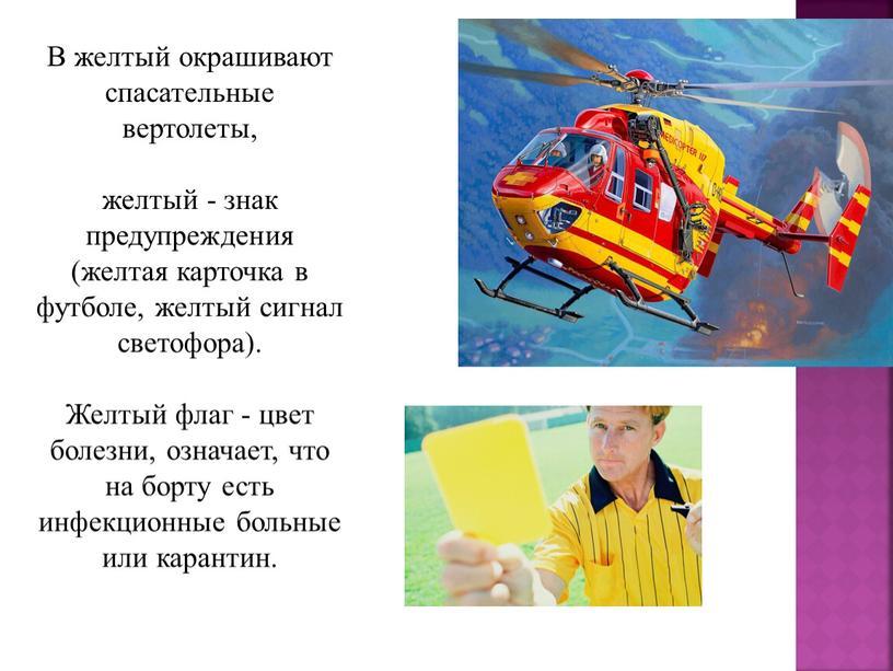 В желтый окрашивают спасательные вертолеты, желтый - знак предупреждения (желтая карточка в футболе, желтый сигнал светофора)
