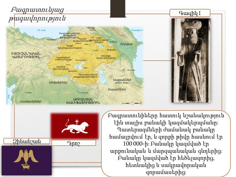 Բագրատունյաց թագավորություն Բագրատունիները հատուկ նշանակություն էին տալիս բանակի կազմակերպմանը։ Պատերազմների ժամանակ բանակը համալրվում էր, և զորքի թիվը հասնում էր 100 000-ի։ Բանակը կազմված էր արքունական…