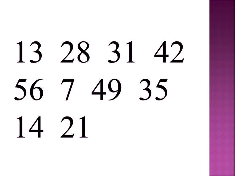 13 28 31 42 56 7 49 35 14 21