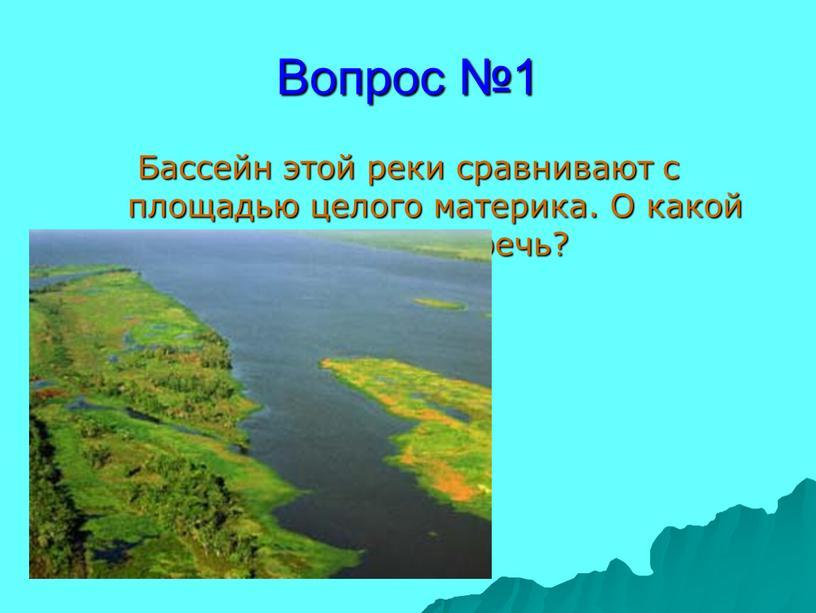 Вопрос №1 Бассейн этой реки сравнивают с площадью целого материка