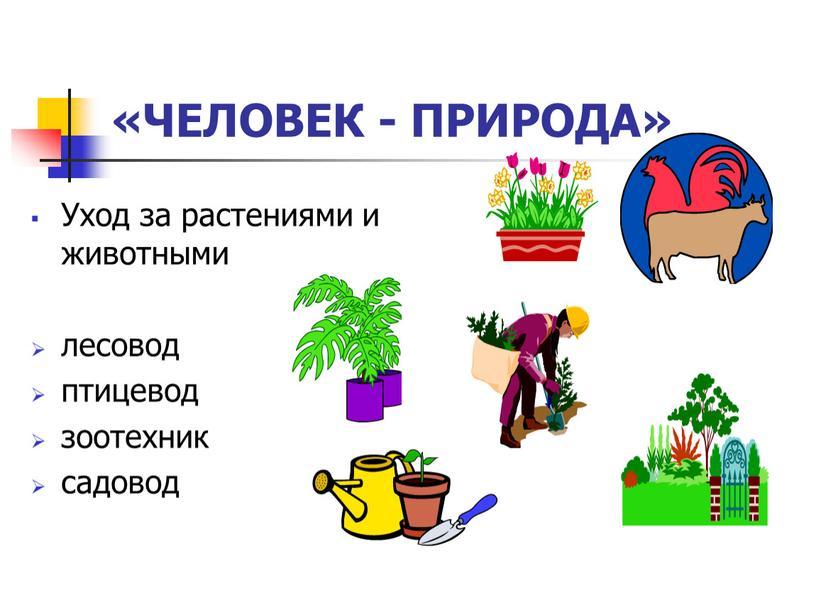 Уход за растениями и животными лесовод птицевод зоотехник садовод «ЧЕЛОВЕК -