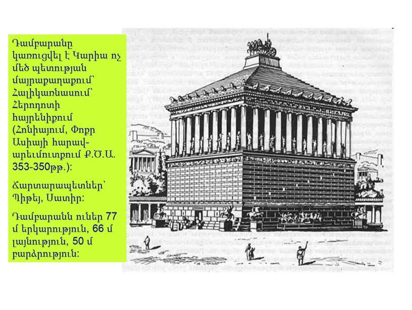 Դամբարանը կառուցվել է Կարիա ոչ մեծ պետության մայրաքաղաքում` Հալիկառնասում` Հերոդոտի հայրենիքում (Հոնիայում, Փոքր Ասիայի հարավ-արեւմուտքում Ք.Ծ.Ա. 353-350թթ.): Ճարտարապետներ` Պիթեյ, Սատիր: Դամբարանն ուներ 77 մ երկարություն,…