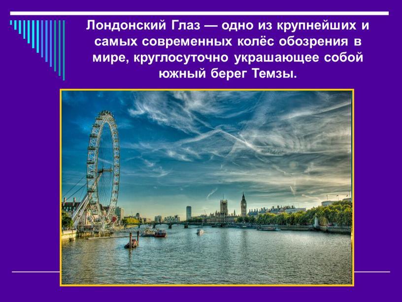Лондонский Глаз — одно из крупнейших и самых современных колёс обозрения в мире, круглосуточно украшающее собой южный берег