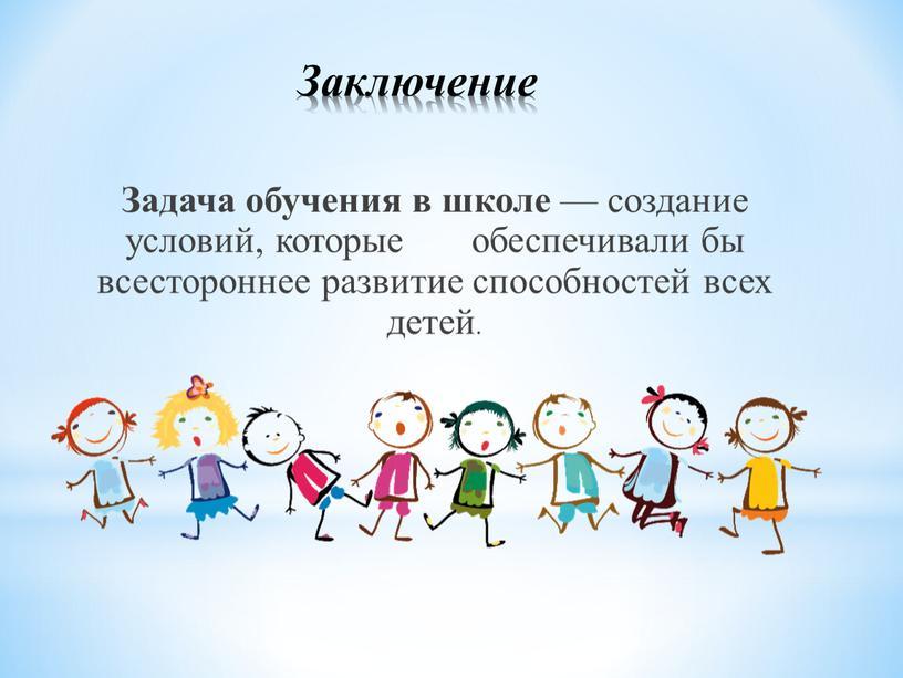 Заключение Задача обучения в школе — создание условий, которые обеспечивали бы всестороннее развитие способностей всех детей