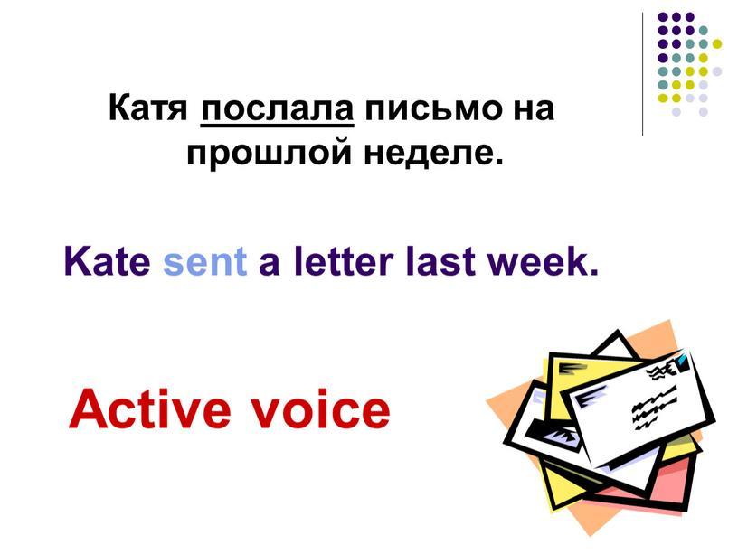 Катя послала письмо на прошлой неделе