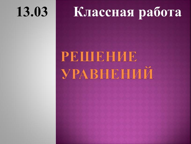 Решение уравнений 13.03 Классная работа