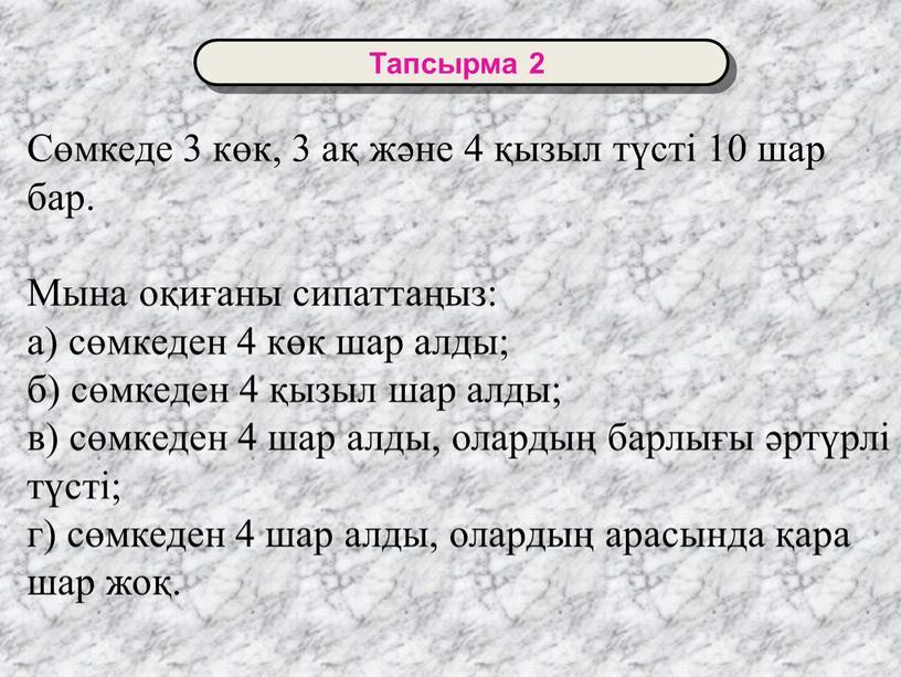 Тапсырма 2 Сөмкеде 3 көк, 3 ақ және 4 қызыл түсті 10 шар бар