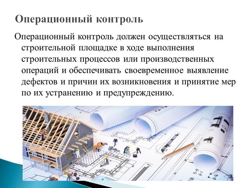 Операционный контроль должен осуществляться на строительной площадке в ходе выполнения строительных процессов или производственных операций и обеспечивать своевременное выявление дефектов и причин их возникновения и…