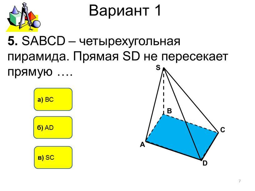 Вариант 1 а) ВС б) AD 5. SАВСD – четырехугольная пирамида
