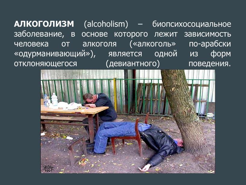 АЛКОГОЛИЗМ (alcoholism) – биопсихосоциальное заболевание, в основе которого лежит зависимость человека от алкоголя («алкоголь» по-арабски «одурманивающий»), является одной из форм отклоняющегося (девиантного) поведения