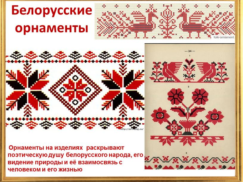 Белорусские орнаменты Орнаменты на изделиях раскрывают поэтическую душу белорусского народа, его видение природы и её взаимосвязь с человеком и его жизнью