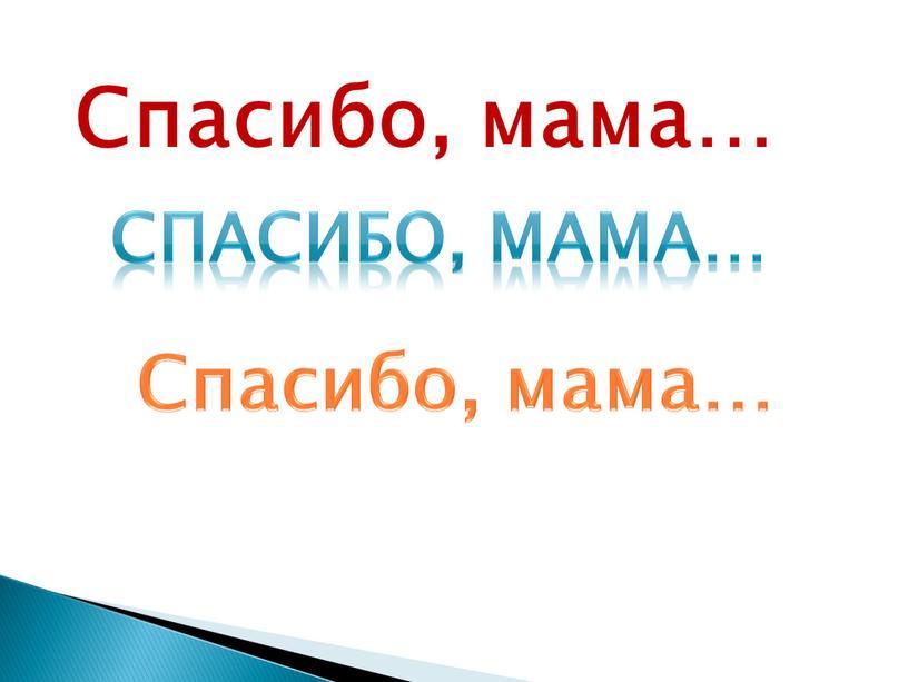 Спасибо, мама… Спасибо, мама…