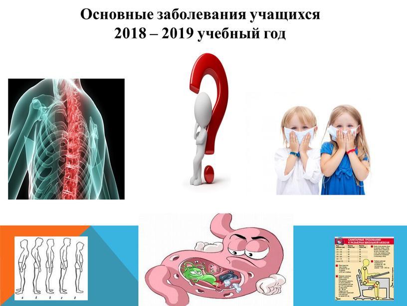 Основные заболевания учащихся 2018 – 2019 учебный год