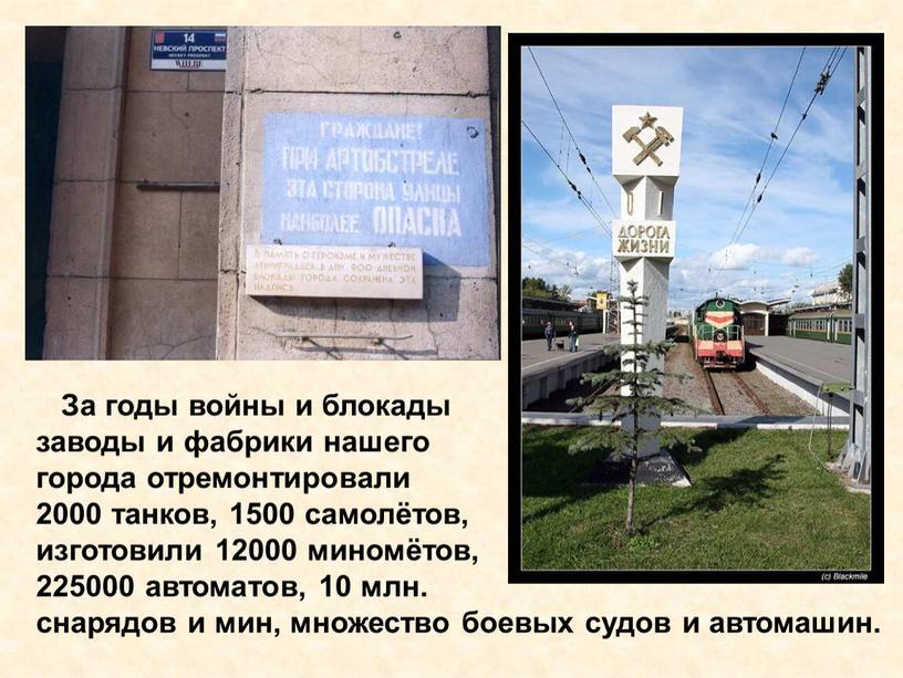 За годы войны и блокады заводы и фабрики нашего города отремонтировали 2000 танков, 1500 самолётов, изготовили 12000 миномётов, 225000 автоматов, 10 млн