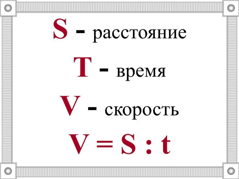 S - расстояние T - время V - скорость