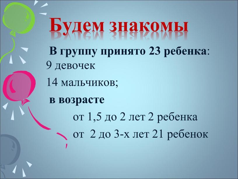 Будем знакомы В группу принято 23 ребенка : 9 девочек 14 мальчиков; в возрасте от 1,5 до 2 лет 2 ребенка от 2 до 3-х…