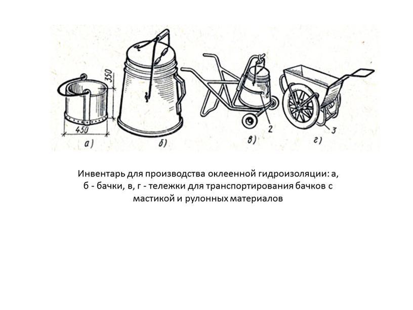 Инвентарь для производства оклеенной гидроизоляции: а, б - бачки, в, г - тележки для транспортирования бачков с мастикой и рулонных материалов