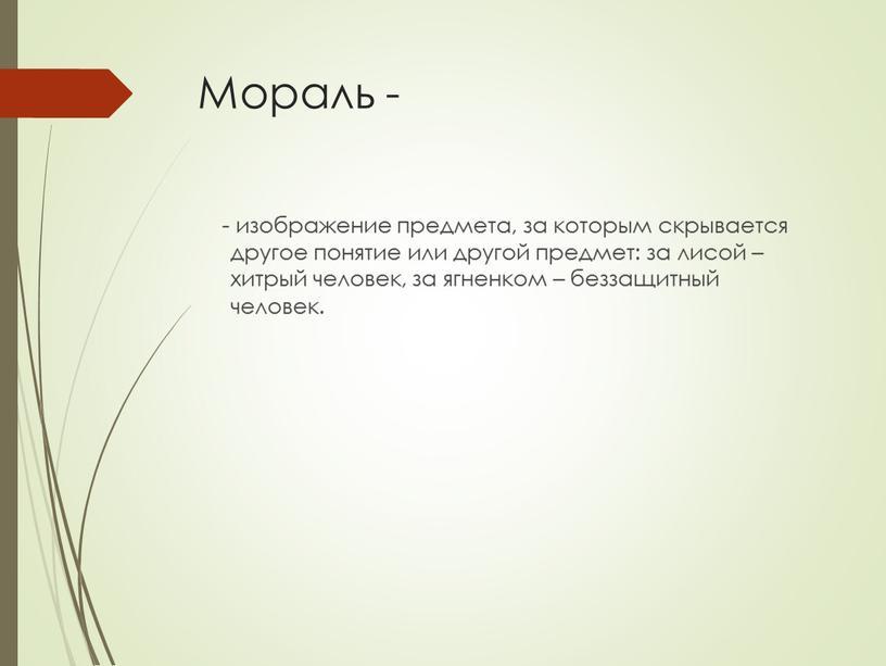 Мораль - - изображение предмета, за которым скрывается другое понятие или другой предмет: за лисой – хитрый человек, за ягненком – беззащитный человек