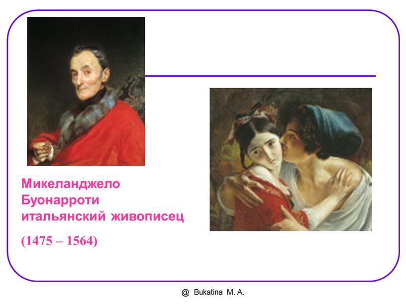 Bukatina M. A. Микеланджело Буонарроти итальянский живописец (1475 – 1564)