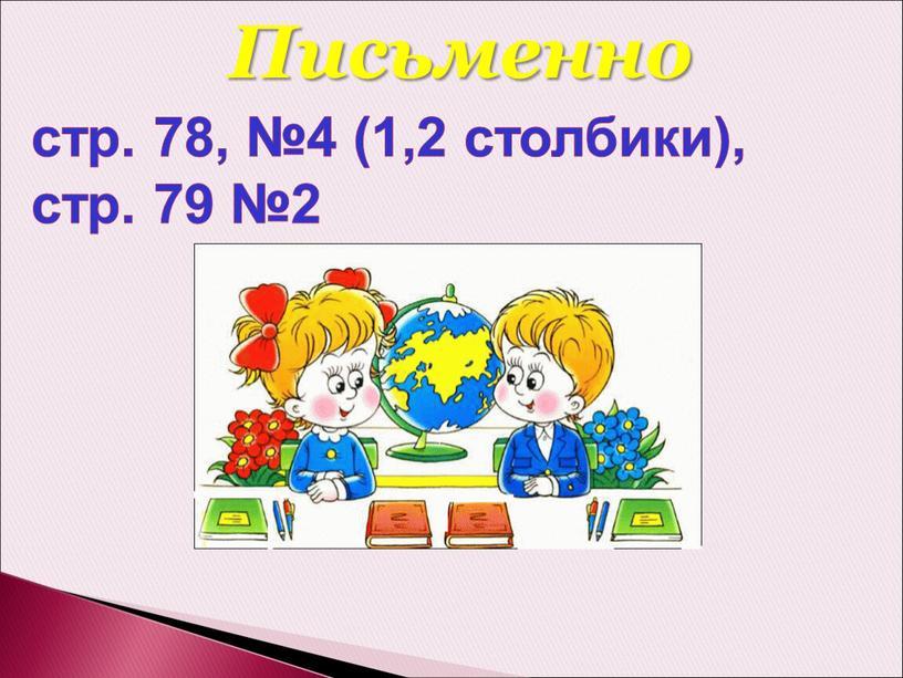 стр. 78, №4 (1,2 столбики), стр. 79 №2 Письменно