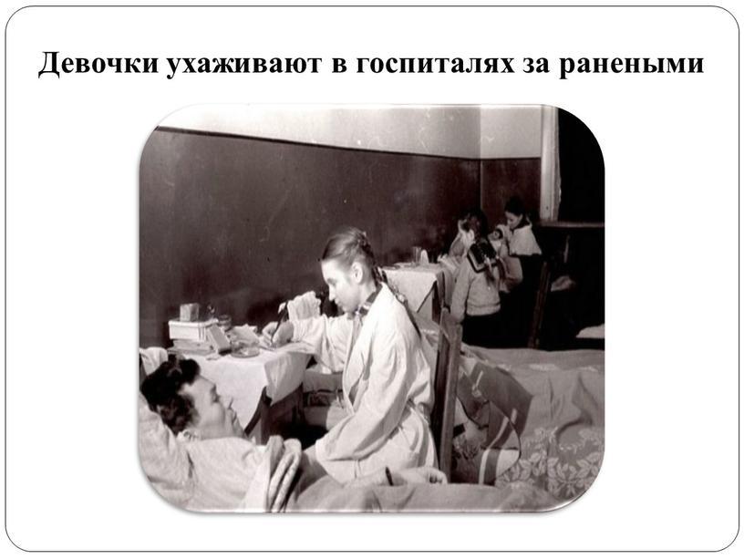 Девочки ухаживают в госпиталях за ранеными