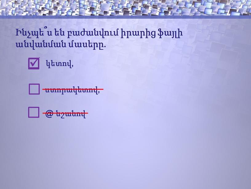 Ինչպե՞ս են բաժանվում իրարից ֆայլի անվանման մասերը. կետով, ստորակետով, @ նշանով 