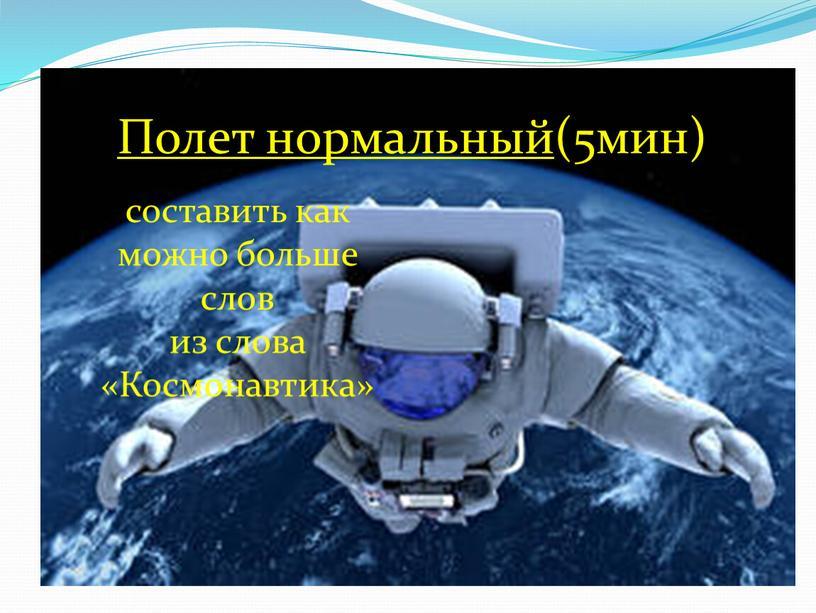 Полет нормальный (5мин) составить как можно больше слов из слова «Космонавтика»