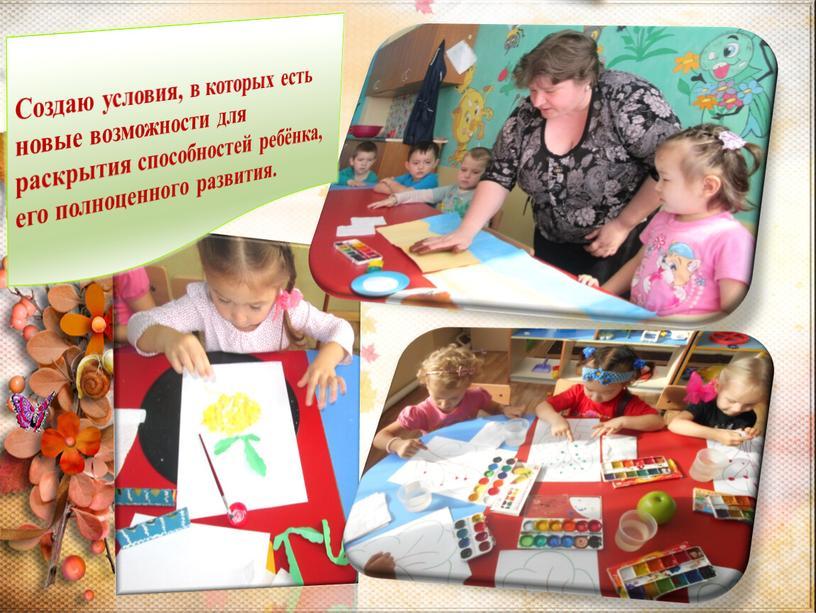 Создаю условия, в которых есть новые возможности для раскрытия способностей ребёнка, его полноценного развития