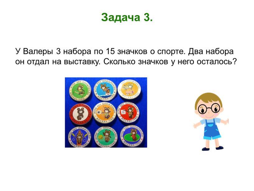 Задача 3. У Валеры 3 набора по 15 значков о спорте