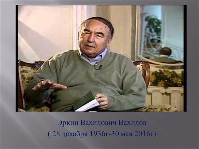 Эркин Вахидович Вахидов ( 28 декабря 1936г-30 мая 2016г)