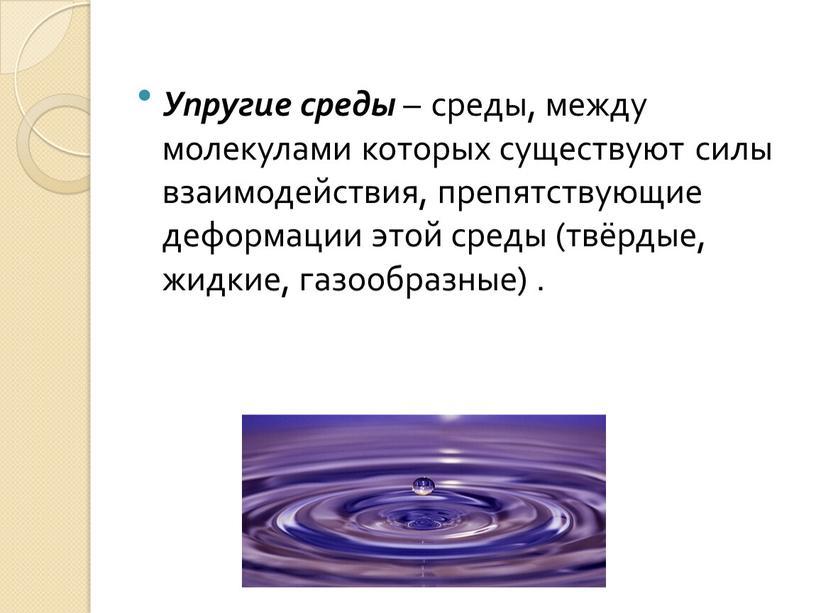 Упругие среды – среды, между молекулами которых существуют силы взаимодействия, препятствующие деформации этой среды (твёрдые, жидкие, газообразные)