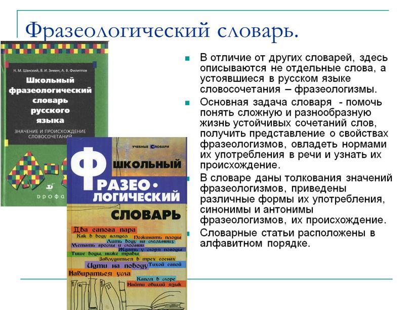 Фразеологический словарь. В отличие от других словарей, здесь описываются не отдельные слова, а устоявшиеся в русском языке словосочетания – фразеологизмы