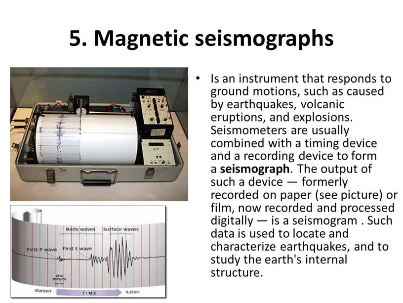 Magnetic seismographs Is an instrument that responds to ground motions, such as caused by earthquakes, volcanic eruptions, and explosions