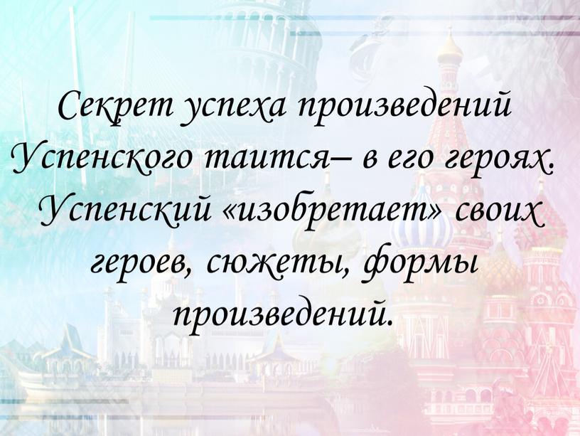 Секрет успеха произведений Успенского таится– в его героях