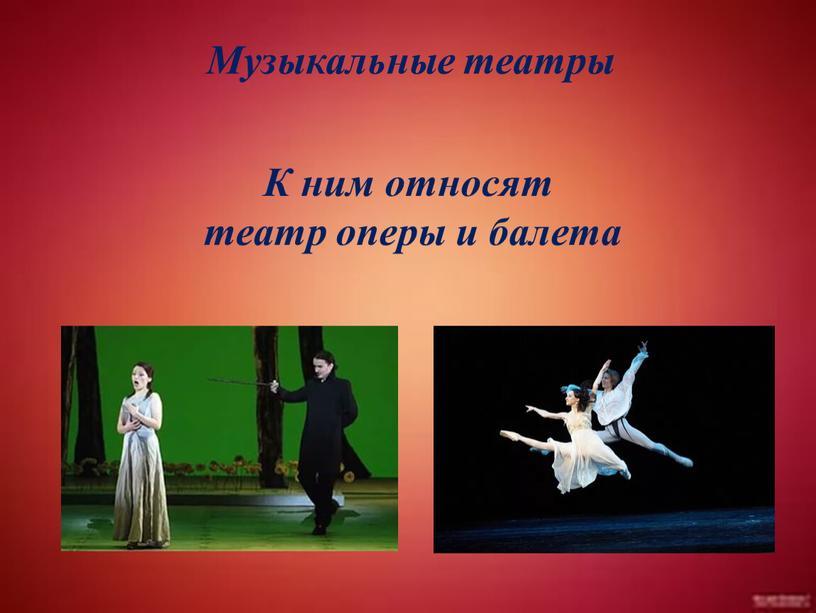 Музыкальные театры К ним относят театр оперы и балета