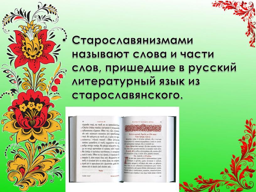 Старославянизмами называют слова и части слов, пришедшие в русский литературный язык из старославянского
