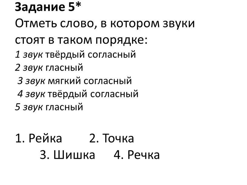 Задание 5* Отметь слово, в котором звуки стоят в таком порядке: 1 звук твёрдый согласный 2 звук гласный 3 звук мягкий согласный 4 звук твёрдый…