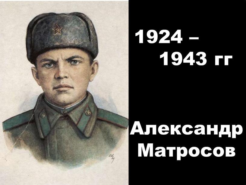 Александр Матросов 1924 – 1943 гг