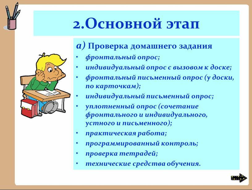 Основной этап а) Проверка домашнего задания фронтальный опрос; индивидуальный опрос с вызовом к доске; фронтальный письменный опрос (у доски, по карточкам); индивидуальный письменный опрос; уплотненный…