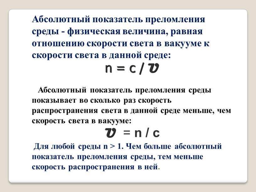 Абсолютный показатель преломления среды - физическая величина, равная отношению скорости света в вакууме к скорости света в данной среде: n = с /