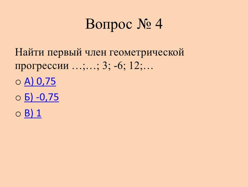 Вопрос № 4 Найти первый член геометрической прогрессии …;…; 3; -6; 12;…