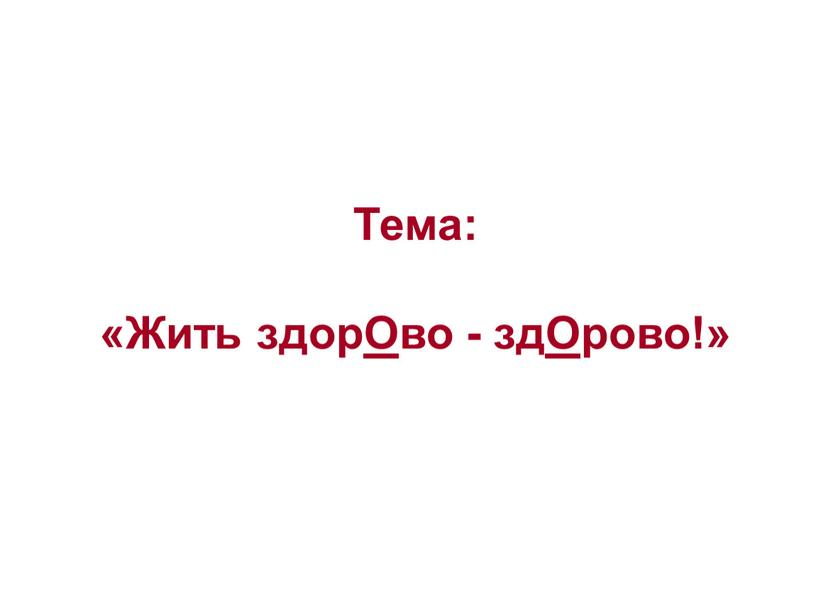 Тема: «Жить здорОво - здОрово!»