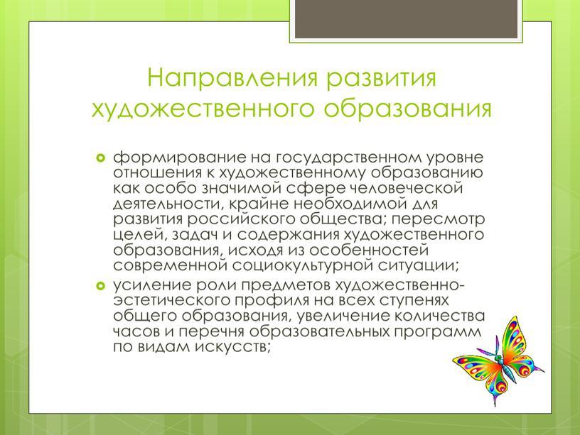 Направления развития художественного образования формирование на государственном уровне отношения к художественному образованию как особо значимой сфере человеческой деятельности, крайне необходимой для развития российского общества; пересмотр…