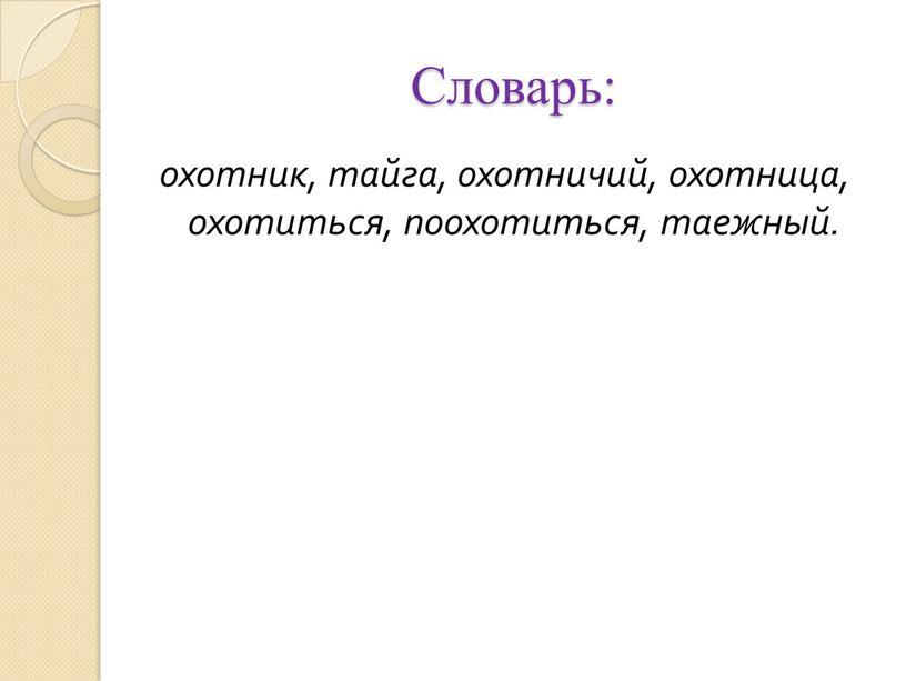 Словарь: охотник, тайга, охотничий, охотница, охотиться, поохотиться, таежный