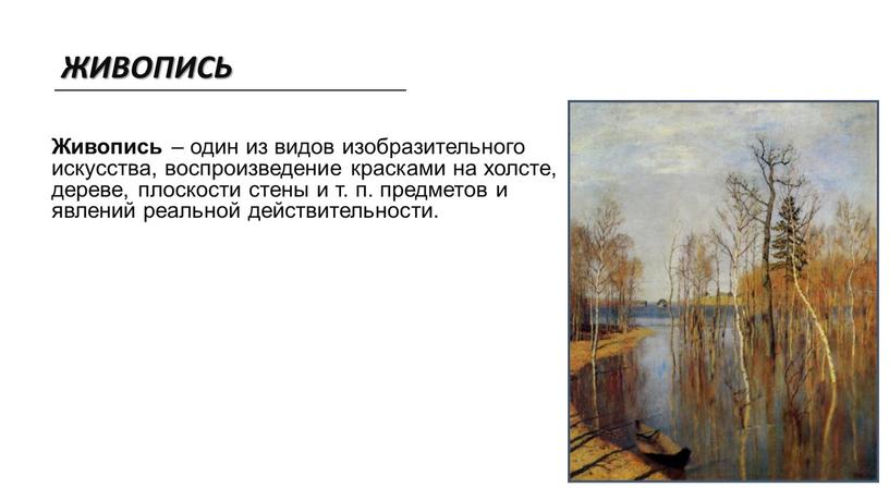 ЖИВОПИСЬ Живопись – один из видов изобразительного искусства, воспроизведение красками на холсте, дереве, плоскости стены и т