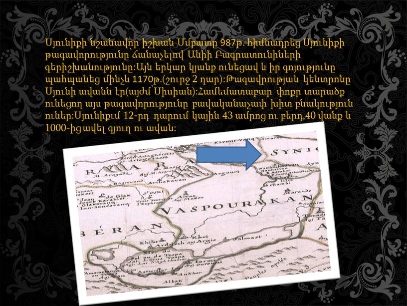 Սյունիքի նշանավոր իշխան Սմբատը 987թ. հիմնադրեց Սյունիքի թագավորությունը՝ճանաչելով Անիի Բագրատունիների գերիշխանությունը:Այն երկար կյանք ունեցավ և իր գոյությունը պահպանեց մինչև 1170թ.(շուրջ 2 դար):Թագավրության կենտրոնը Սյունի ավանն…