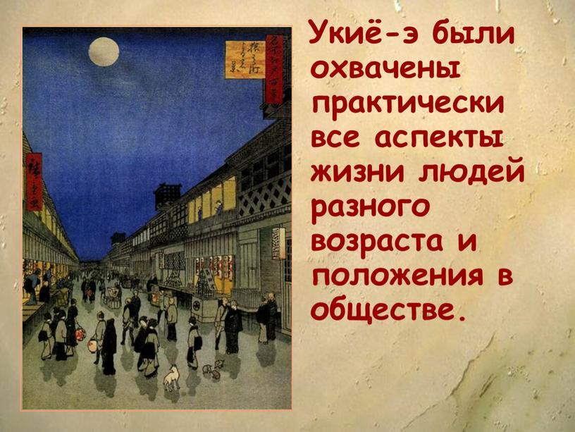 Укиё-э были охвачены практически все аспекты жизни людей разного возраста и положения в обществе