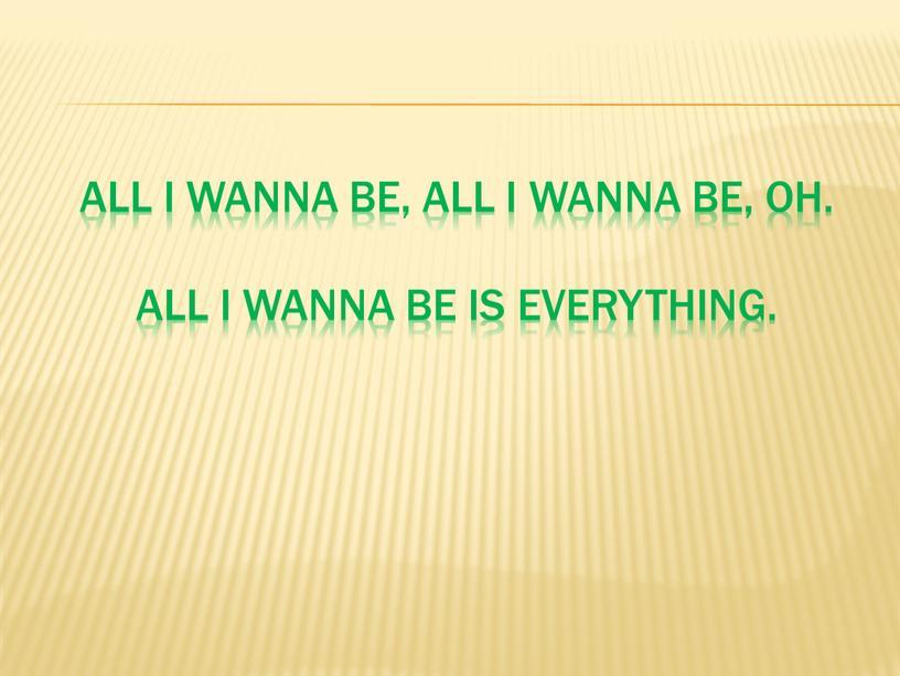 All I wanna be, all I wanna be, oh